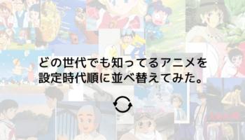 どの世代でも知っているアニメを設定時代順に並べ替えてみた